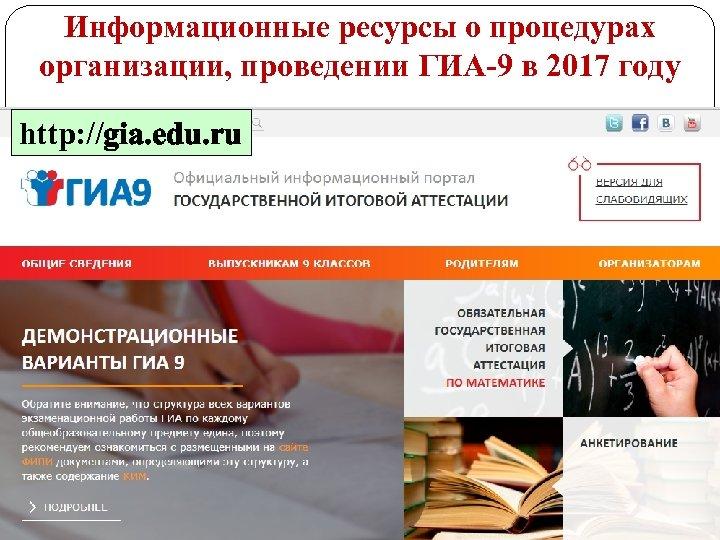 Информационные ресурсы о процедурах организации, проведении ГИА-9 в 2017 году http: //gia. edu. ru