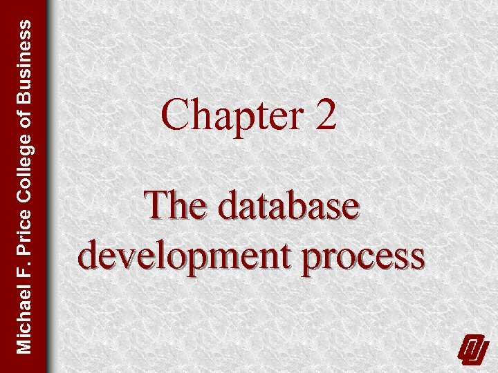 Michael F. Price College of Business Chapter 2 The database development process