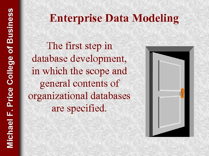 Michael F. Price College of Business Enterprise Data Modeling The first step in database