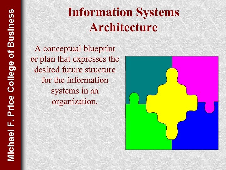 Michael F. Price College of Business Information Systems Architecture A conceptual blueprint or plan