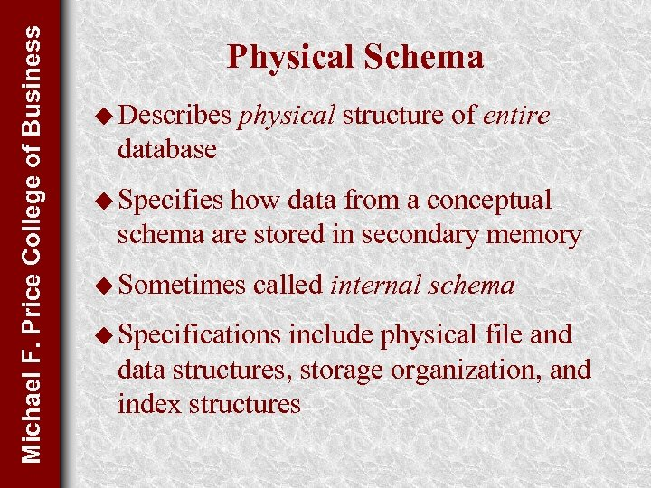 Michael F. Price College of Business Physical Schema u Describes physical structure of entire