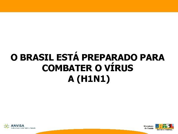 O BRASIL ESTÁ PREPARADO PARA COMBATER O VÍRUS A (H 1 N 1)