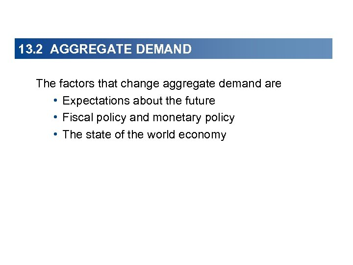 13. 2 AGGREGATE DEMAND The factors that change aggregate demand are • Expectations about