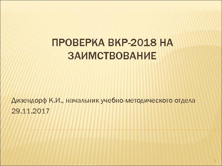 ПРОВЕРКА ВКР-2018 НА ЗАИМСТВОВАНИЕ Дизендорф К. И. , начальник учебно-методического отдела 29. 11. 2017