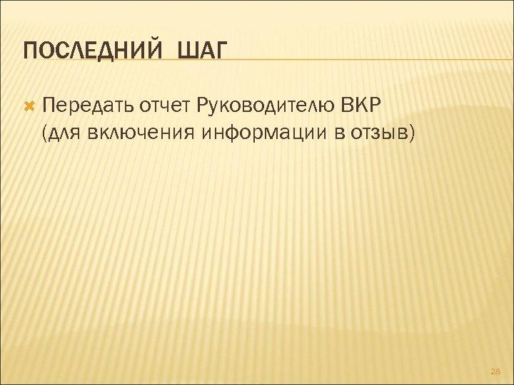 ПОСЛЕДНИЙ ШАГ Передать отчет Руководителю ВКР (для включения информации в отзыв) 28