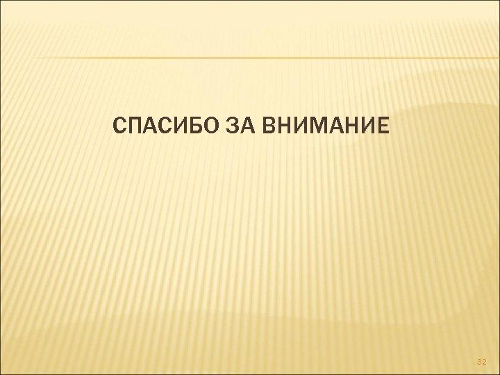 СПАСИБО ЗА ВНИМАНИЕ 32