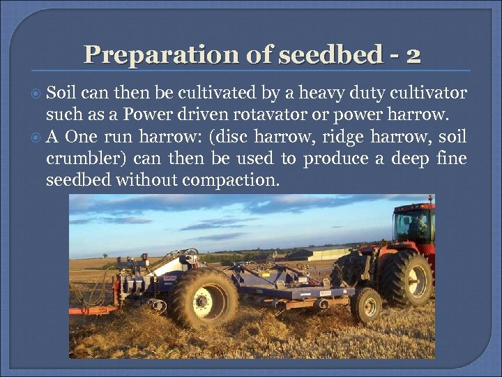 Preparation of seedbed - 2 Soil can then be cultivated by a heavy duty