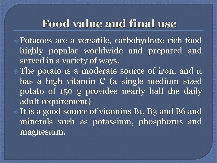 Food value and final use Potatoes are a versatile, carbohydrate rich food highly popular