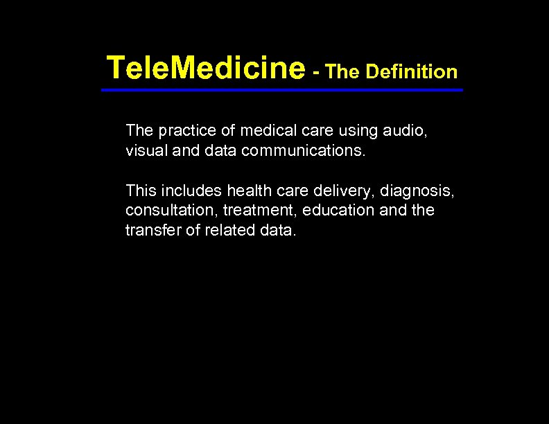 Tele. Medicine - The Definition The practice of medical care using audio, visual and
