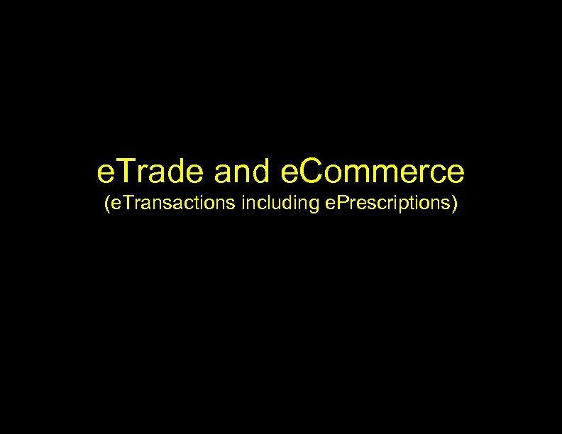 e. Trade and e. Commerce (e. Transactions including e. Prescriptions)