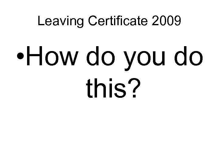 Leaving Certificate 2009 • How do you do this?