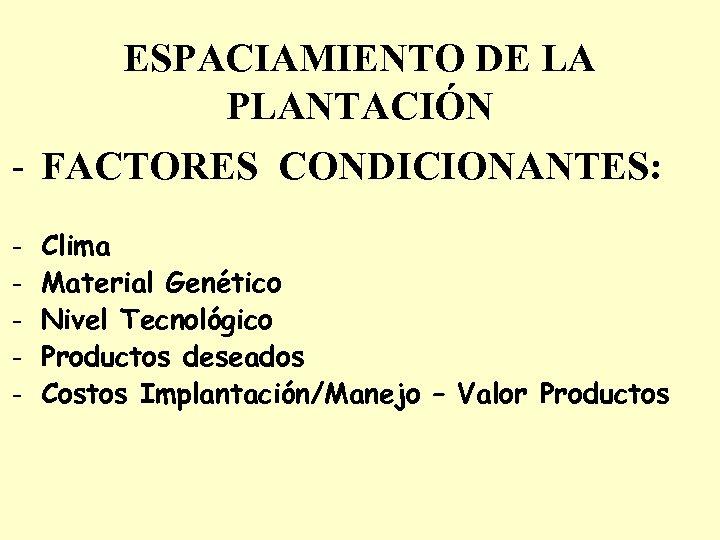 ESPACIAMIENTO DE LA PLANTACIÓN - FACTORES CONDICIONANTES: - Clima Material Genético Nivel Tecnológico Productos
