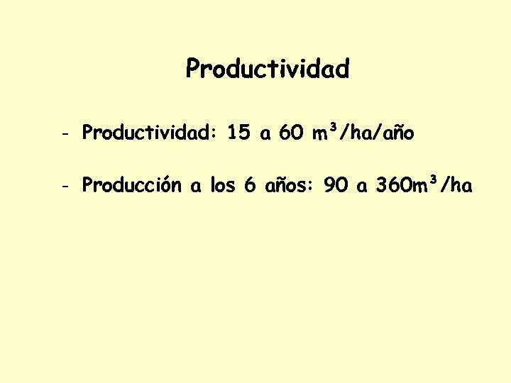 Productividad - Productividad: 15 a 60 m³/ha/año - Producción a los 6 años: 90