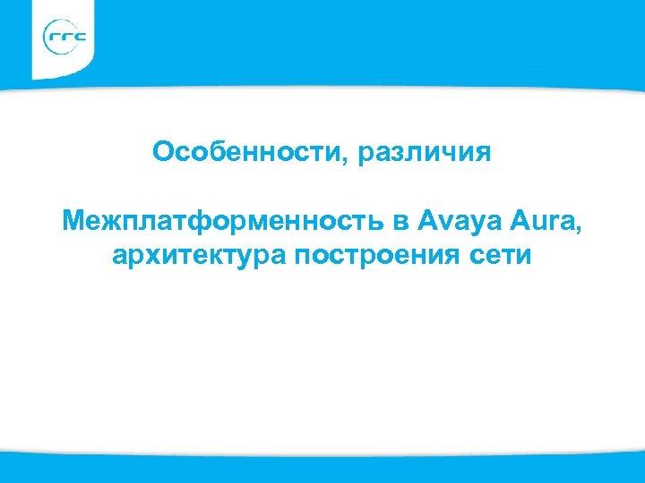 Особенности, различия Межплатформенность в Avaya Aura, архитектура построения сети