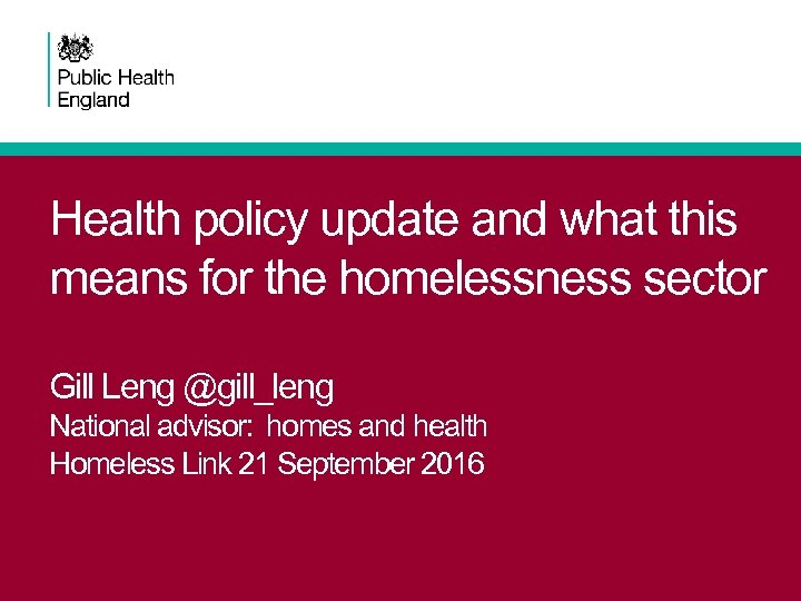Health policy update and what this means for the homelessness sector Gill Leng @gill_leng
