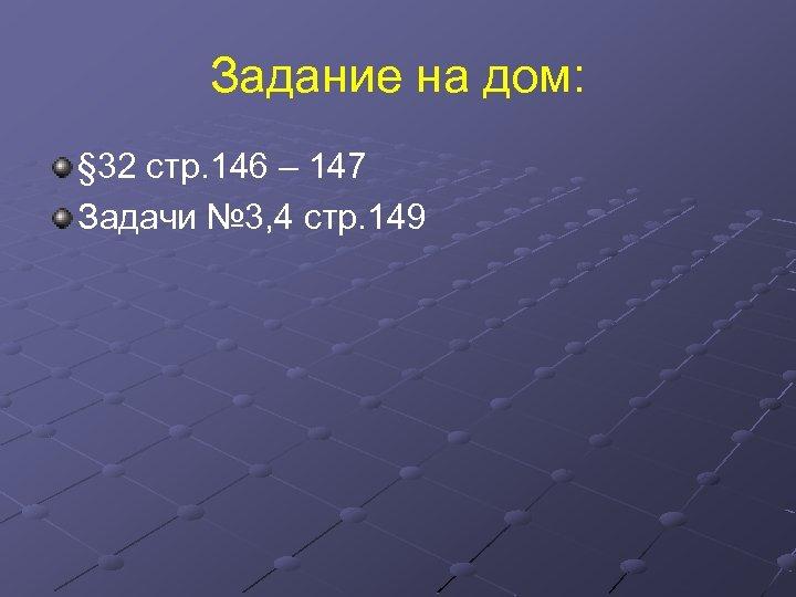 Задание на дом: § 32 стр. 146 – 147 Задачи № 3, 4 стр.