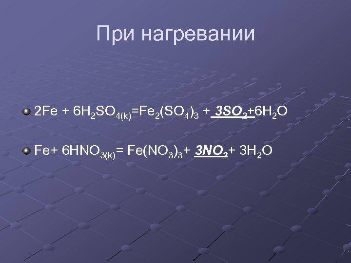 При нагревании 2 Fe + 6 H 2 SO 4(k)=Fe 2(SO 4)3 + 3