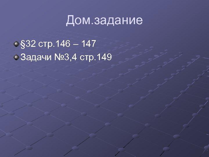 Дом. задание § 32 стр. 146 – 147 Задачи № 3, 4 стр. 149