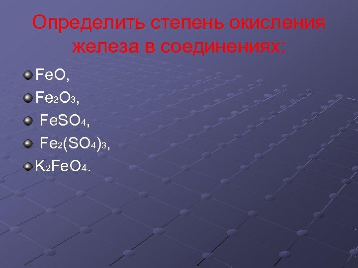 Определить степень окисления железа в соединениях: Fe. O, Fe 2 O 3, Fe. SO
