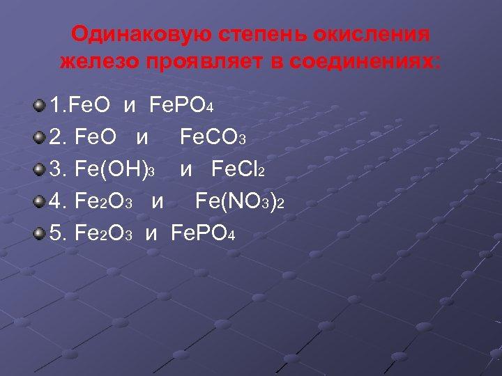 Одинаковую степень окисления железо проявляет в соединениях: 1. Fe. O и Fe. PO 4