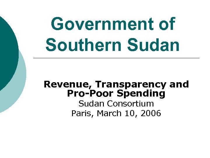 Government of Southern Sudan Revenue, Transparency and Pro-Poor Spending Sudan Consortium Paris, March 10,