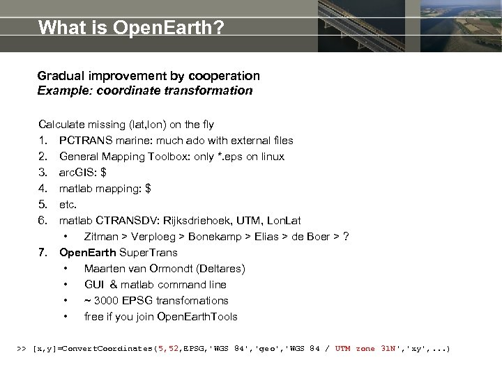 What is Open. Earth? Gradual improvement by cooperation Example: coordinate transformation Calculate missing (lat,