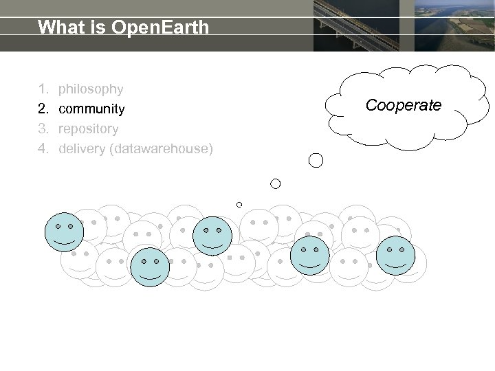 What is Open. Earth 1. 2. 3. 4. philosophy community repository delivery (datawarehouse) Cooperate