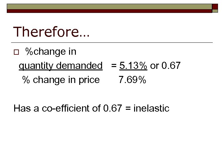 Therefore… %change in quantity demanded = 5. 13% or 0. 67 % change in