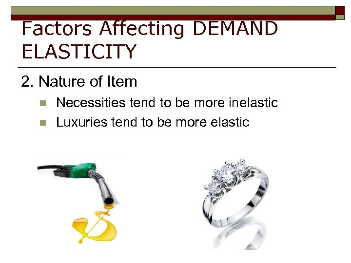 Factors Affecting DEMAND ELASTICITY 2. Nature of Item n n Necessities tend to be