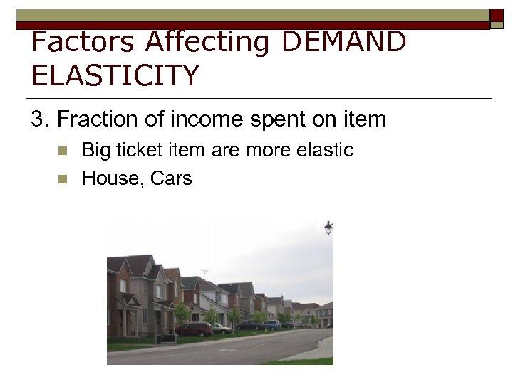 Factors Affecting DEMAND ELASTICITY 3. Fraction of income spent on item n n Big