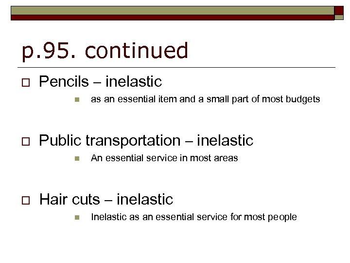 p. 95. continued o Pencils – inelastic n o Public transportation – inelastic n
