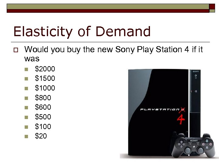 Elasticity of Demand o Would you buy the new Sony Play Station 4 if