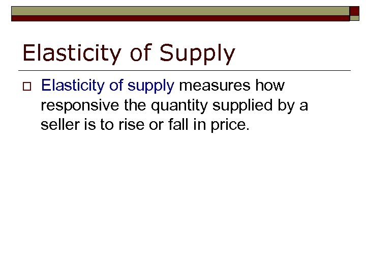 Elasticity of Supply o Elasticity of supply measures how responsive the quantity supplied by