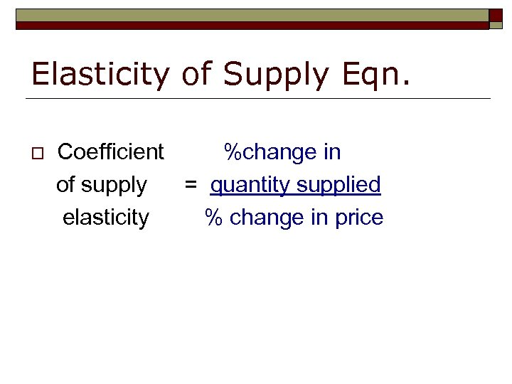 Elasticity of Supply Eqn. o Coefficient %change in of supply = quantity supplied elasticity