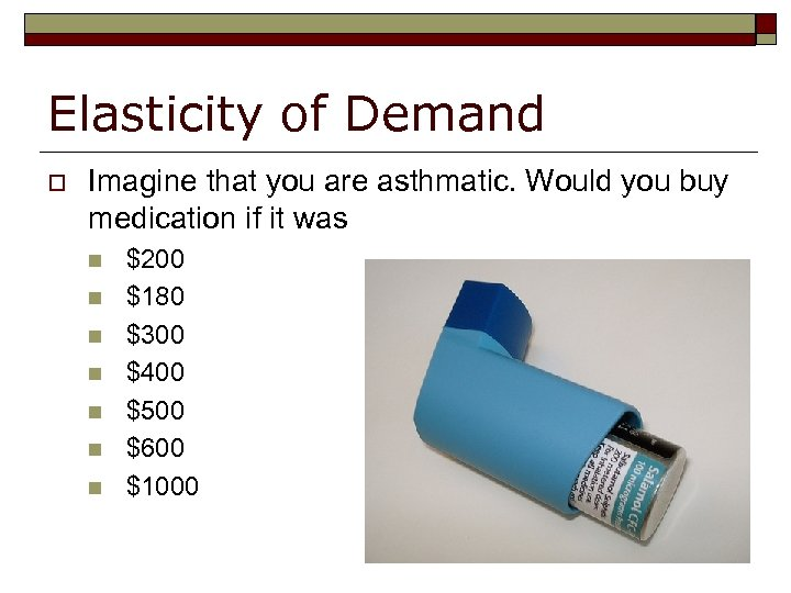 Elasticity of Demand o Imagine that you are asthmatic. Would you buy medication if