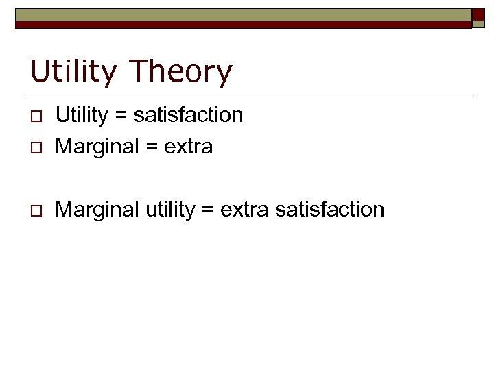 Utility Theory o Utility = satisfaction Marginal = extra o Marginal utility = extra