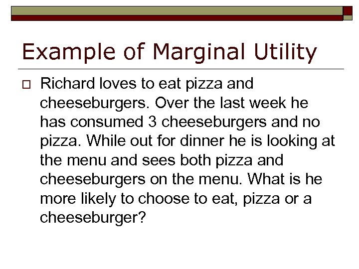 Example of Marginal Utility o Richard loves to eat pizza and cheeseburgers. Over the