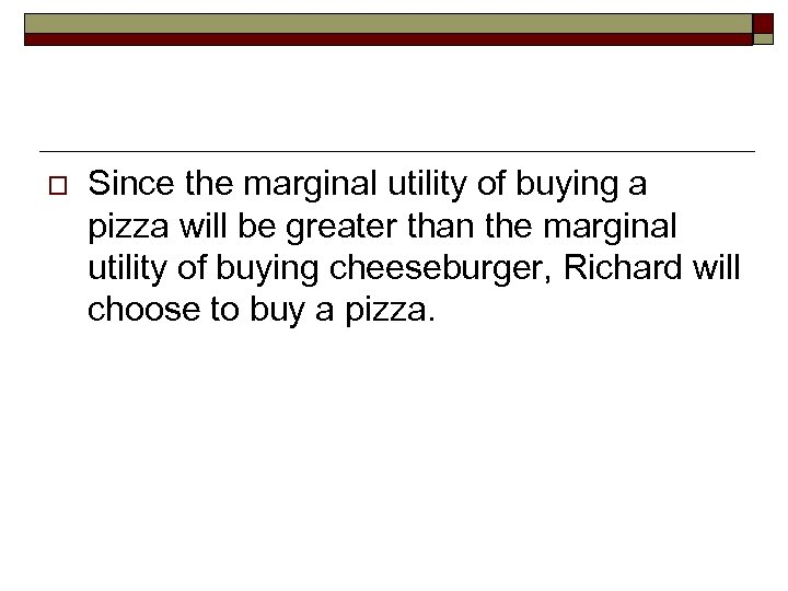 o Since the marginal utility of buying a pizza will be greater than the