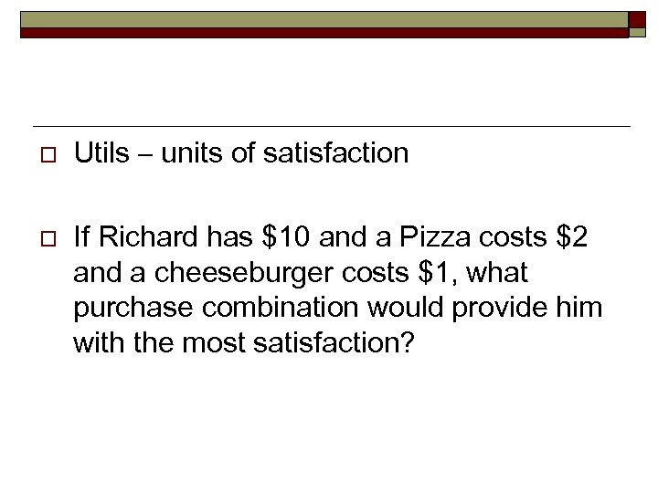 o o Utils – units of satisfaction If Richard has $10 and a Pizza
