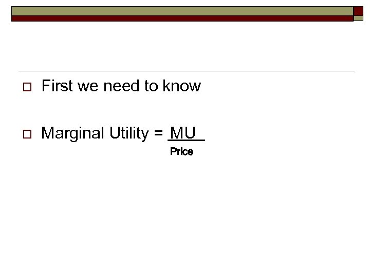 o First we need to know o Marginal Utility = MU Price