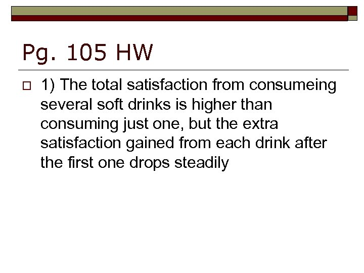 Pg. 105 HW o 1) The total satisfaction from consumeing several soft drinks is
