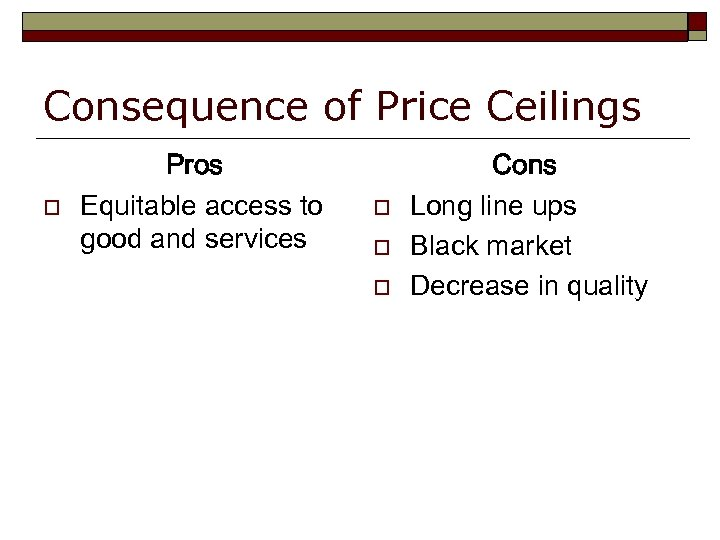 Consequence of Price Ceilings o Pros Equitable access to good and services o o