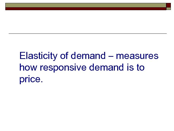 Elasticity of demand – measures how responsive demand is to price.