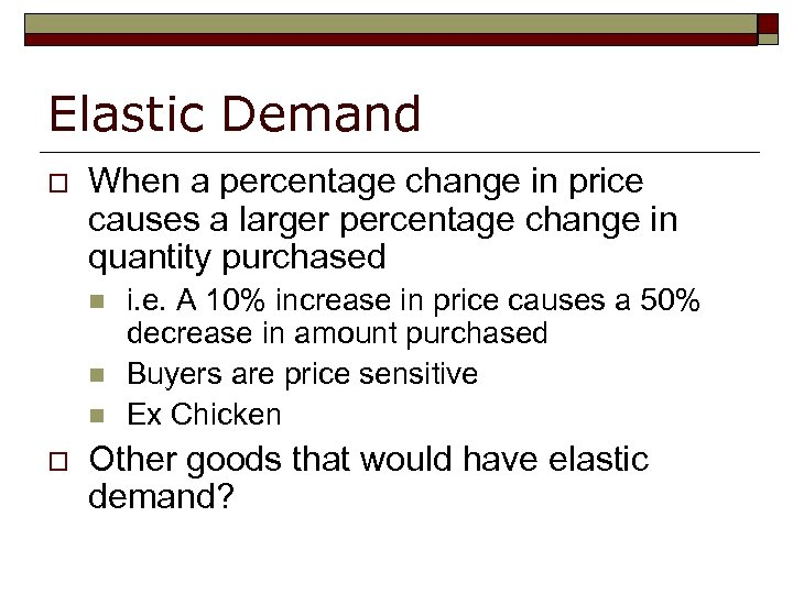 Elastic Demand o When a percentage change in price causes a larger percentage change