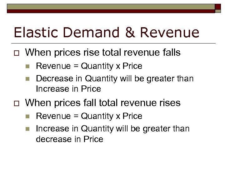 Elastic Demand & Revenue o When prices rise total revenue falls n n o