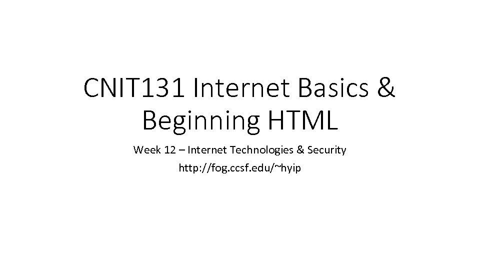 CNIT 131 Internet Basics & Beginning HTML Week 12 – Internet Technologies & Security