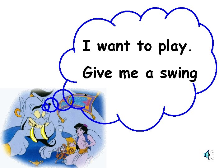 … … I want to play. Give me a swing.