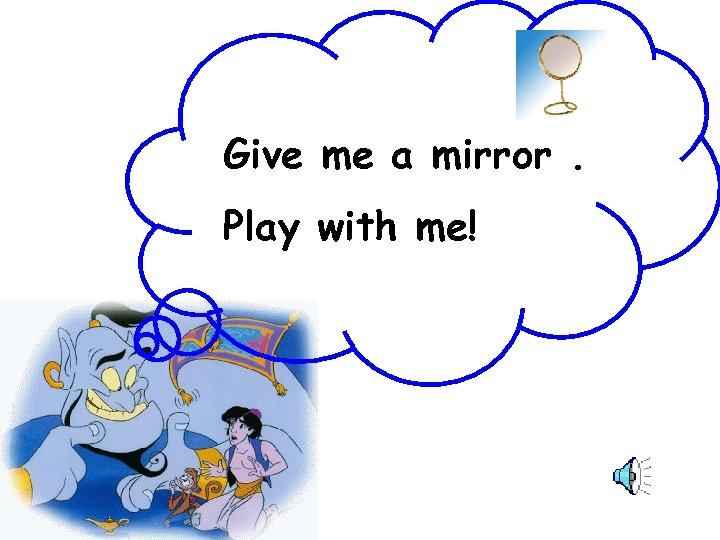 Give me a mirror. Play with me!