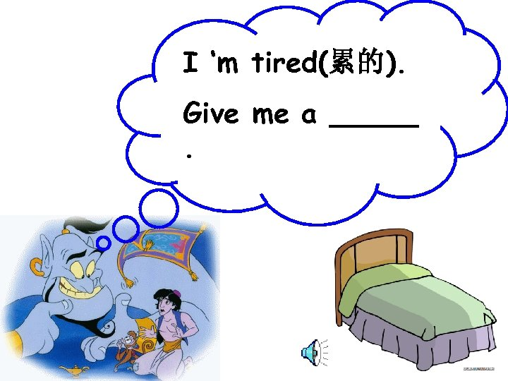 I 'm tired(累的). Give me a _____.