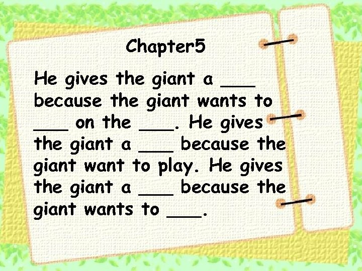 Chapter 5 He gives the giant a ___ because the giant wants to ___